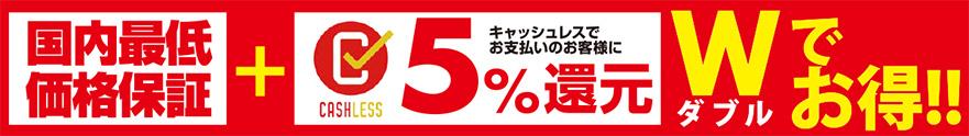 国内最低価格保証+キャッスレスでお支払いのお客様に5%還元