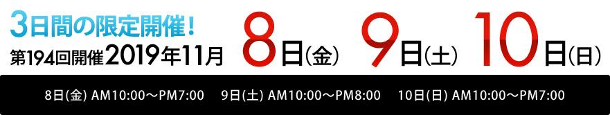 2019年<br>11月8日(金) AM10:00~PM7:00<br> 11月9日(土) AM10:00~PM8:00<br>11月10日(日) AM10:00~PM7:00