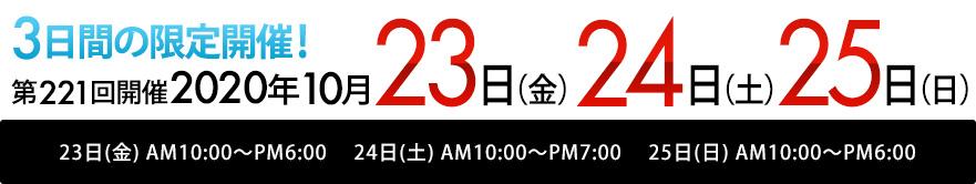 2020年<br>10月23日(金) AM10:00~PM6:00<br>10月24日(土) AM10:00~PM7:00<br>10月25日(日) AM10:00~PM6:00